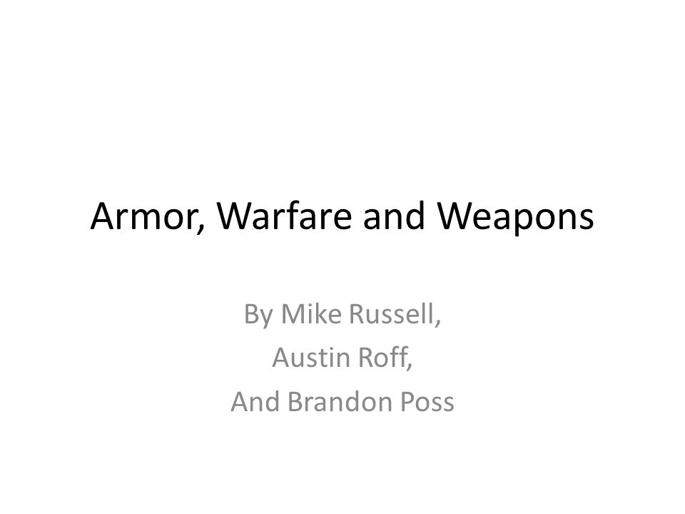 Armor, Warfare and Weapons By Mike Russell, Austin Roff, And Brandon Poss
