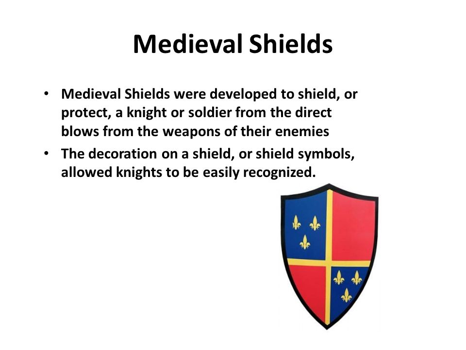 Medieval Shields Medieval Shields were developed to shield, or protect, a knight or soldier from the direct blows from the weapons of their enemies The decoration on a shield, or shield symbols, allowed knights to be easily recognized.