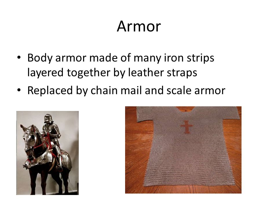 Armor Body armor made of many iron strips layered together by leather straps Replaced by chain mail and scale armor