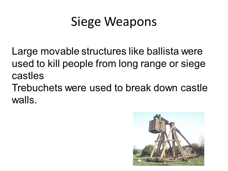 Siege Weapons Large movable structures like ballista were used to kill people from long range or siege castles Trebuchets were used to break down castle walls.