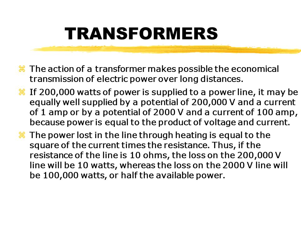 TRANSFORMERS zThe action of a transformer makes possible the economical transmission of electric power over long distances.
