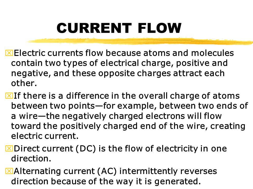 CURRENT FLOW xElectric currents flow because atoms and molecules contain two types of electrical charge, positive and negative, and these opposite charges attract each other.