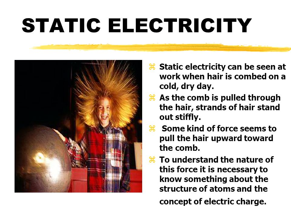 STATIC ELECTRICITY z Static electricity can be seen at work when hair is combed on a cold, dry day.