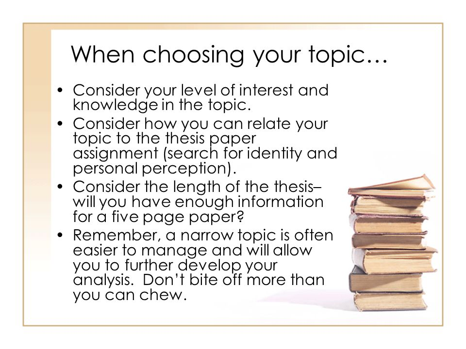 When choosing your topic… Consider your level of interest and knowledge in the topic.