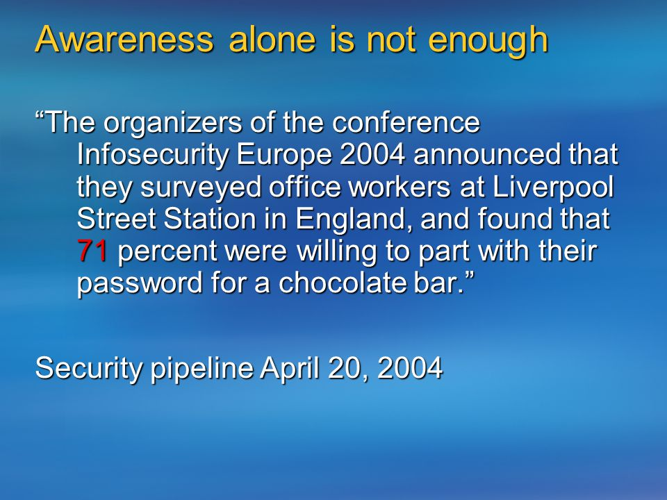 Awareness alone is not enough The organizers of the conference Infosecurity Europe 2004 announced that they surveyed office workers at Liverpool Street Station in England, and found that 71 percent were willing to part with their password for a chocolate bar. Security pipeline April 20, 2004