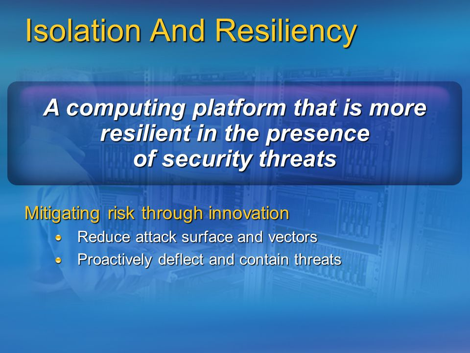 Isolation And Resiliency Mitigating risk through innovation Reduce attack surface and vectors Proactively deflect and contain threats A computing platform that is more resilient in the presence of security threats