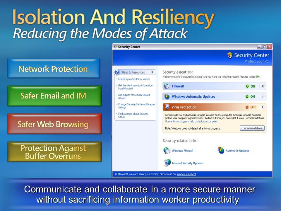 Isolation and Resiliency reducing the modes of attack Communicate and collaborate in a more secure manner without sacrificing information worker productivity Protection Against Buffer Overruns Network Protection Safer Email and IM Safer Web Browsing