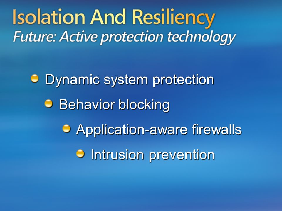 Isolation and Resiliency Future: Active Protection Application-aware firewalls Application-aware firewalls Intrusion prevention Intrusion prevention Dynamic system protection Dynamic system protection Behavior blocking Behavior blocking