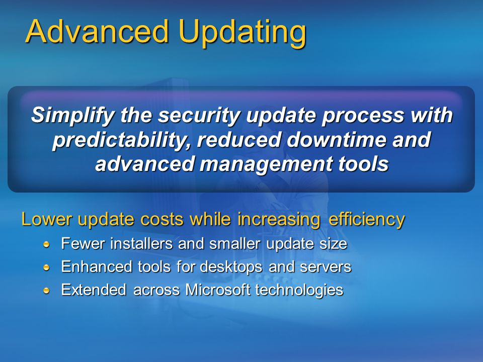 Advanced Updating Simplify the security update process with predictability, reduced downtime and advanced management tools Lower update costs while increasing efficiency Fewer installers and smaller update size Enhanced tools for desktops and servers Extended across Microsoft technologies