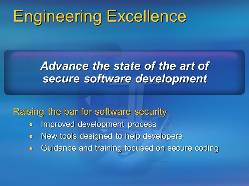 Engineering Excellence Raising the bar for software security Improved development process New tools designed to help developers Guidance and training focused on secure coding Advance the state of the art of secure software development