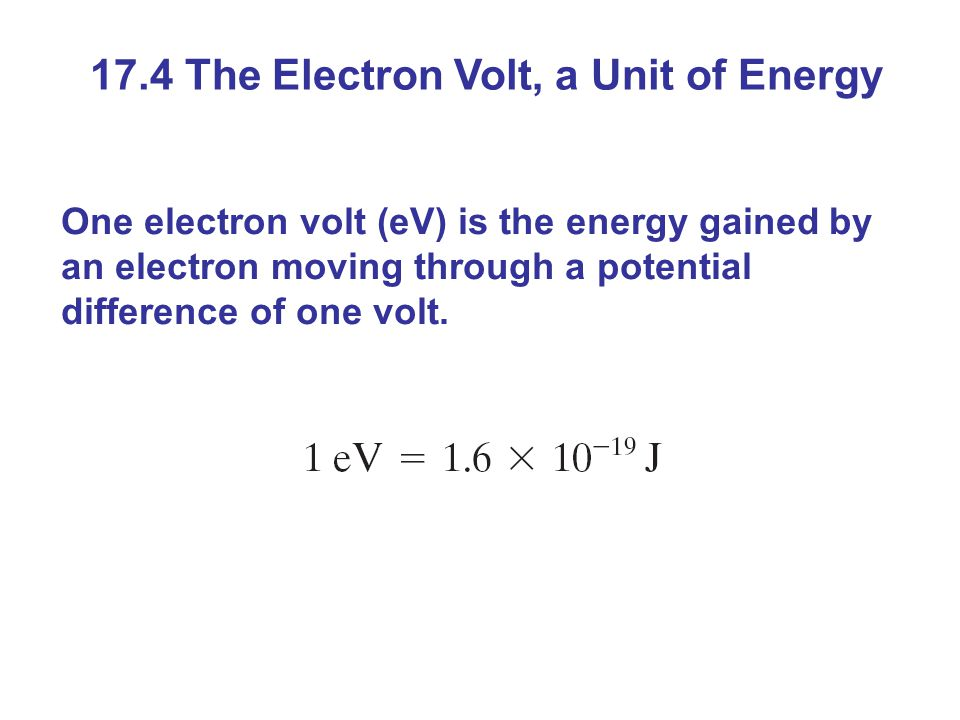 17.4 The Electron Volt, a Unit of Energy One electron volt (eV) is the energy gained by an electron moving through a potential difference of one volt.
