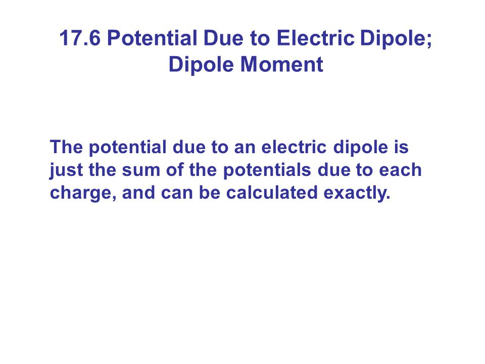 17.6 Potential Due to Electric Dipole; Dipole Moment The potential due to an electric dipole is just the sum of the potentials due to each charge, and can be calculated exactly.