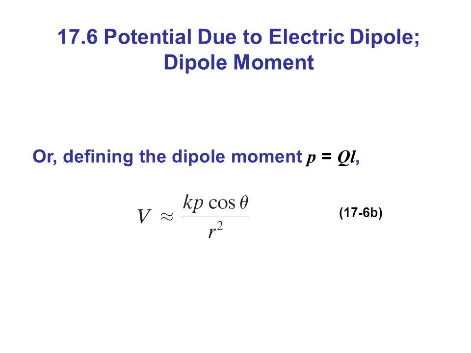 Or, defining the dipole moment p = Ql, (17-6b) 17.6 Potential Due to Electric Dipole; Dipole Moment