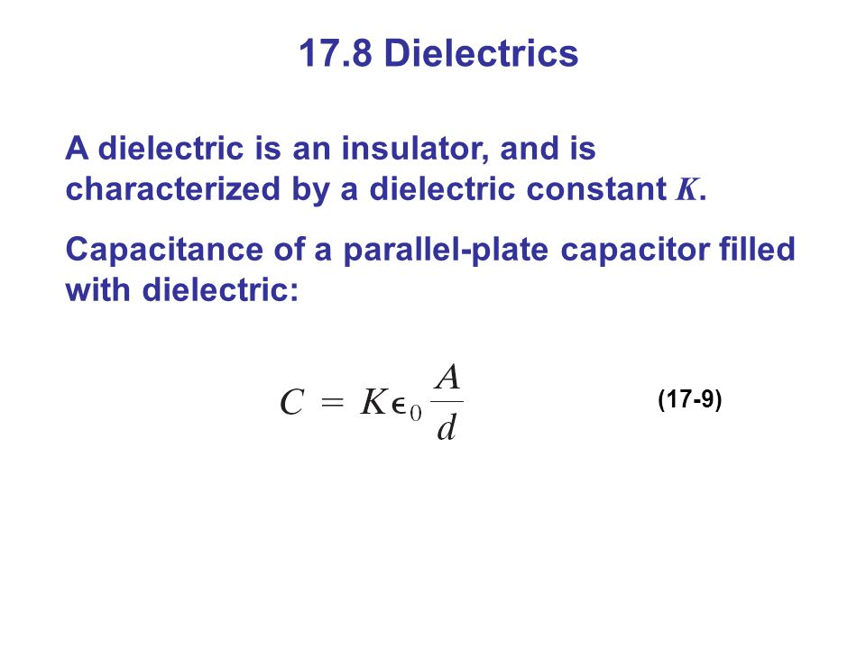 17.8 Dielectrics A dielectric is an insulator, and is characterized by a dielectric constant K.
