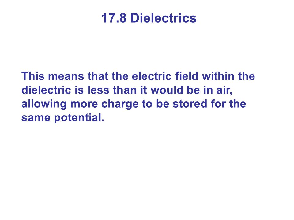 17.8 Dielectrics This means that the electric field within the dielectric is less than it would be in air, allowing more charge to be stored for the same potential.