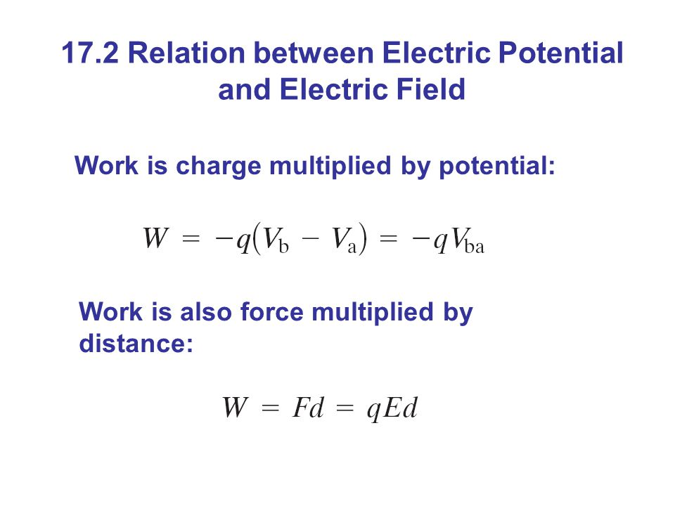 17.2 Relation between Electric Potential and Electric Field Work is charge multiplied by potential: Work is also force multiplied by distance: