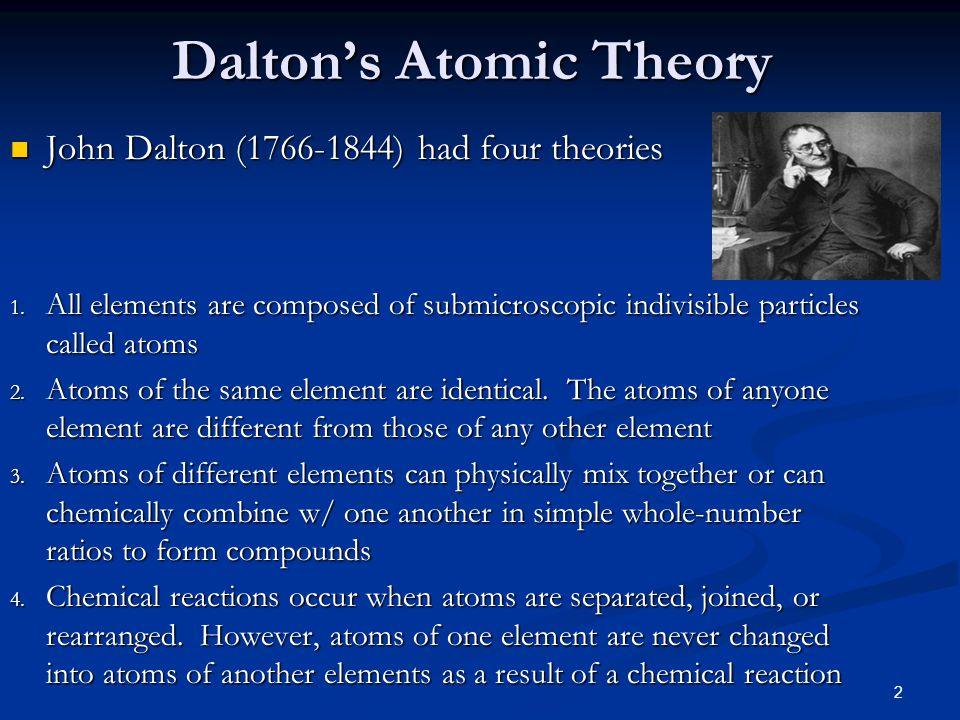 2 Dalton's Atomic Theory John Dalton (1766-1844) had four theories John Dalton (1766-1844) had four theories 1. All elements are composed of submicros