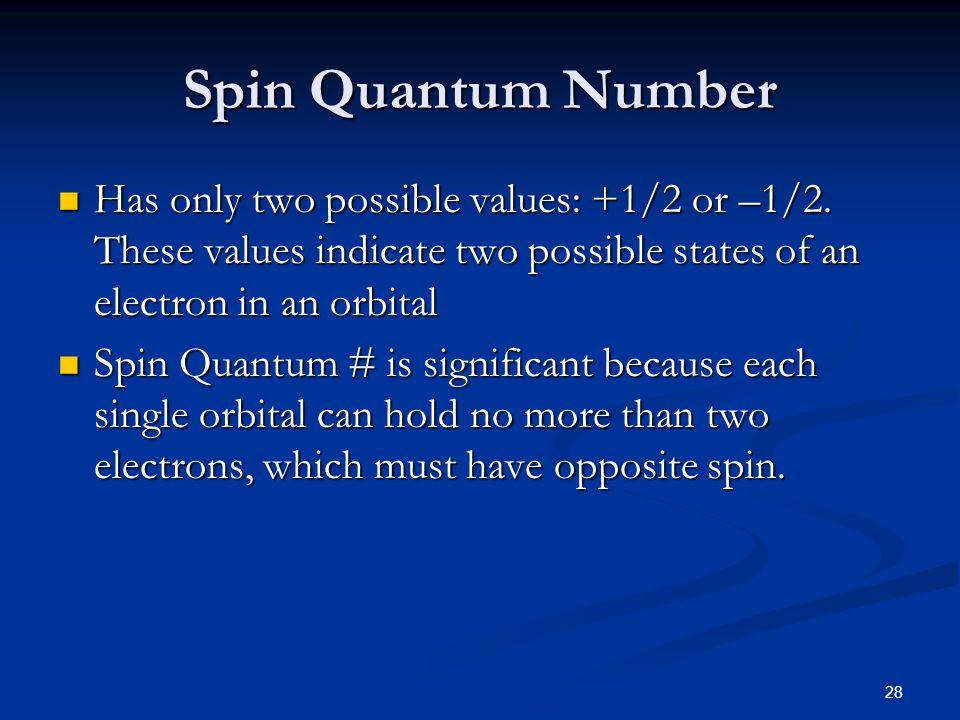 28 Spin Quantum Number Has only two possible values: +1/2 or –1/2. These values indicate two possible states of an electron in an orbital Has only two