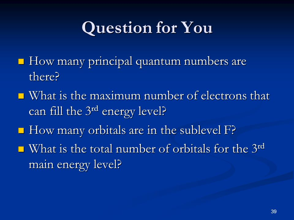 39 Question for You How many principal quantum numbers are there? How many principal quantum numbers are there? What is the maximum number of electron