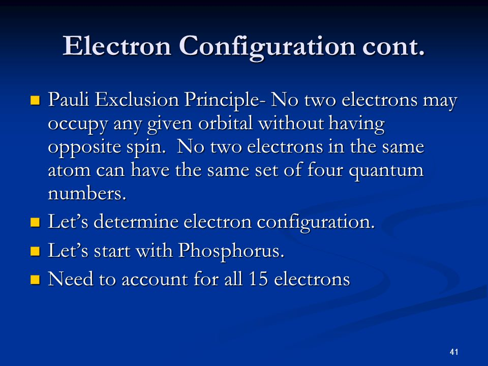 41 Electron Configuration cont. Pauli Exclusion Principle- No two electrons may occupy any given orbital without having opposite spin. No two electron