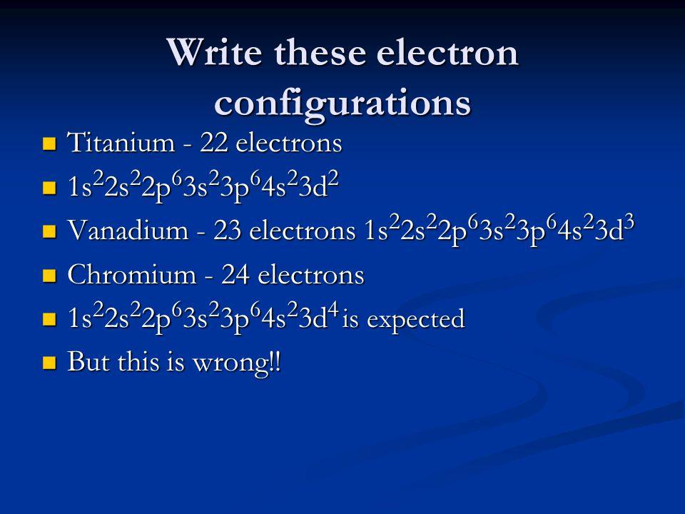 Write these electron configurations Titanium - 22 electrons Titanium - 22 electrons 1s 2 2s 2 2p 6 3s 2 3p 6 4s 2 3d 2 1s 2 2s 2 2p 6 3s 2 3p 6 4s 2 3