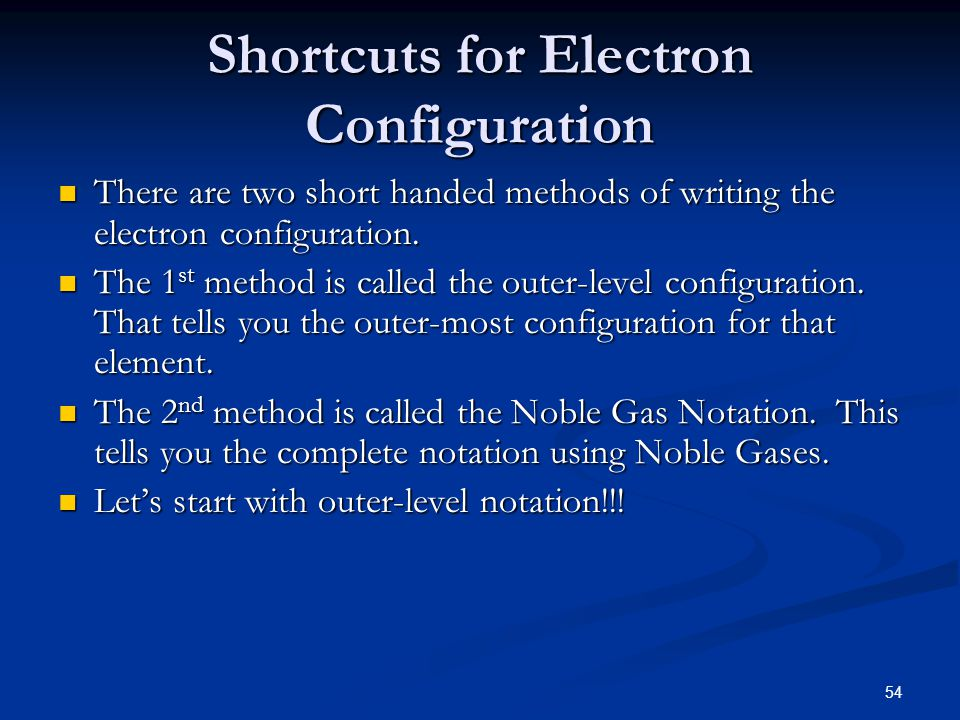 54 Shortcuts for Electron Configuration There are two short handed methods of writing the electron configuration. There are two short handed methods o