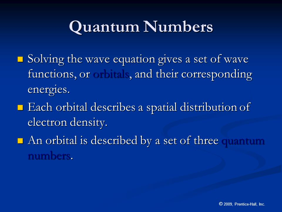 © 2009, Prentice-Hall, Inc. Quantum Numbers Solving the wave equation gives a set of wave functions, or orbitals, and their corresponding energies. So