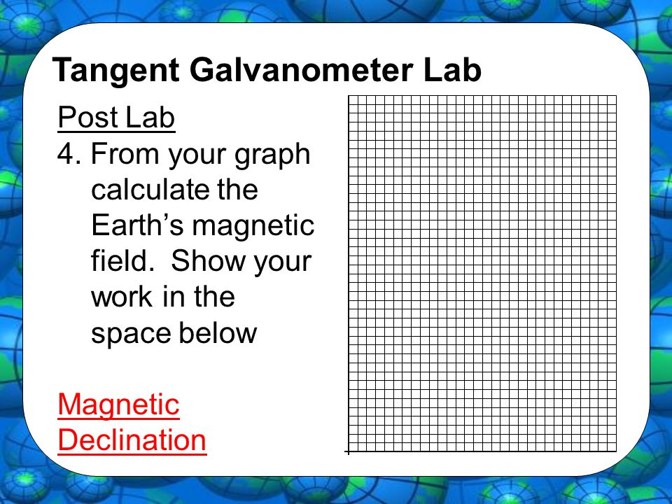 Tangent Galvanometer Lab Post Lab 4. From your graph calculate the Earth's magnetic field. Show your work in the space below Magnetic Declination