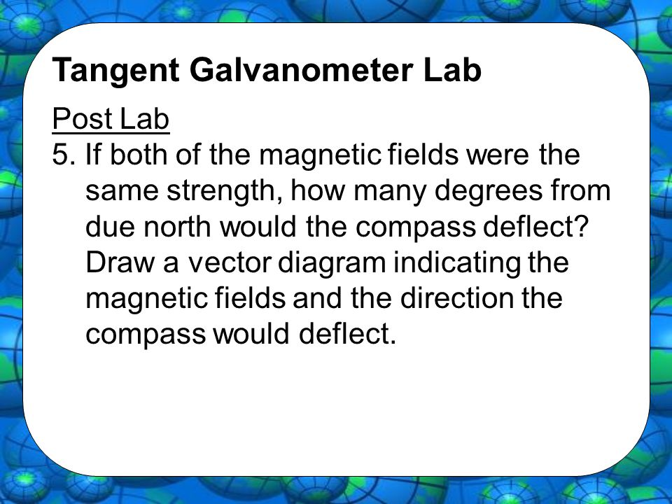 Tangent Galvanometer Lab Post Lab 5. If both of the magnetic fields were the same strength, how many degrees from due north would the compass deflect?