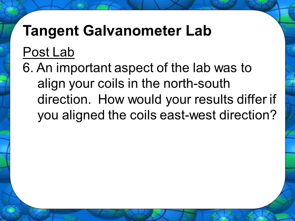 Tangent Galvanometer Lab Post Lab 6. An important aspect of the lab was to align your coils in the north-south direction. How would your results diffe