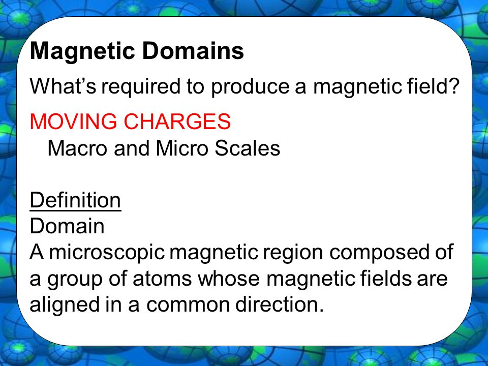 Magnetic Domains What's required to produce a magnetic field? MOVING CHARGES Macro and Micro Scales Definition Domain A microscopic magnetic region co
