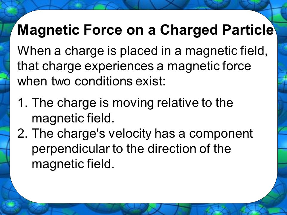 Magnetic Force on a Charged Particle When a charge is placed in a magnetic field, that charge experiences a magnetic force when two conditions exist: 1.The charge is moving relative to the magnetic field.