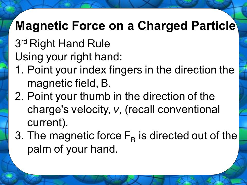 Magnetic Force on a Charged Particle 3 rd Right Hand Rule Using your right hand: 1.Point your index fingers in the direction the magnetic field, B. 2.