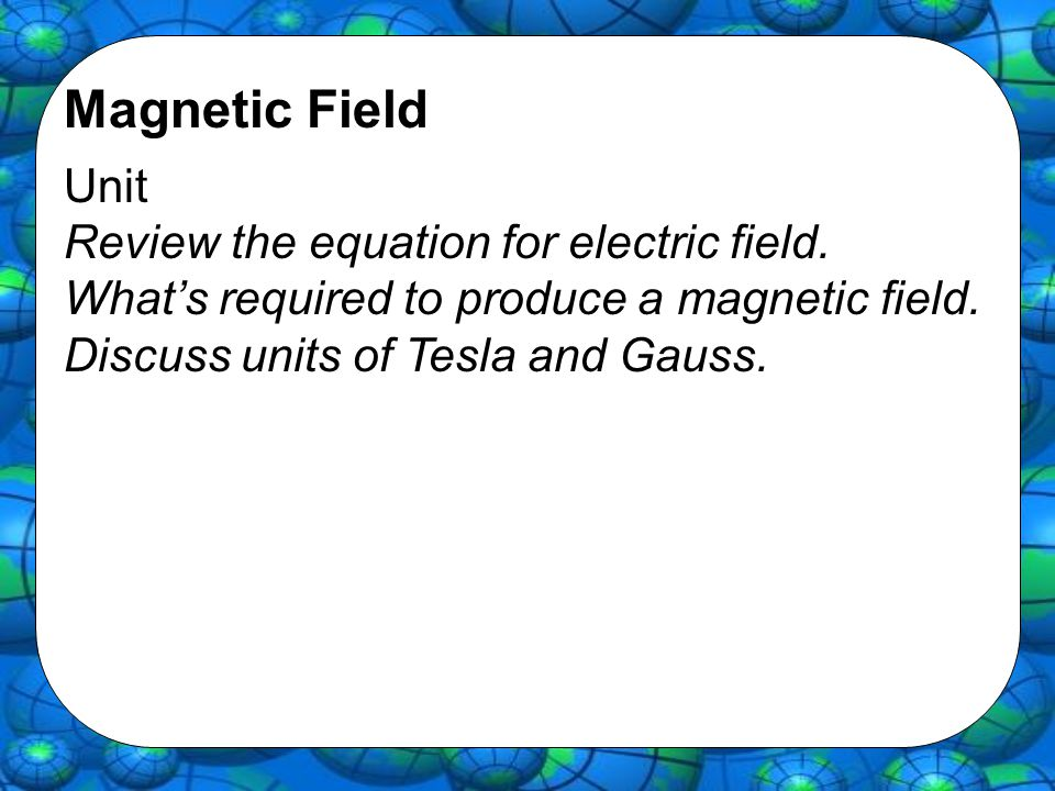 Magnetic Field Unit Review the equation for electric field. What's required to produce a magnetic field. Discuss units of Tesla and Gauss.