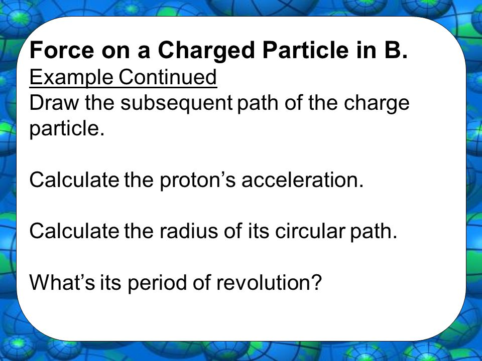Force on a Charged Particle in B. Example Continued Draw the subsequent path of the charge particle. Calculate the proton's acceleration. Calculate th