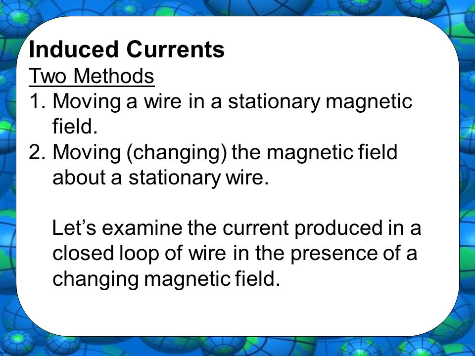 Induced Currents Two Methods 1.Moving a wire in a stationary magnetic field.