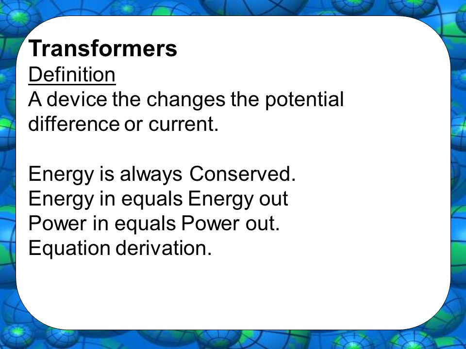 Transformers Definition A device the changes the potential difference or current.