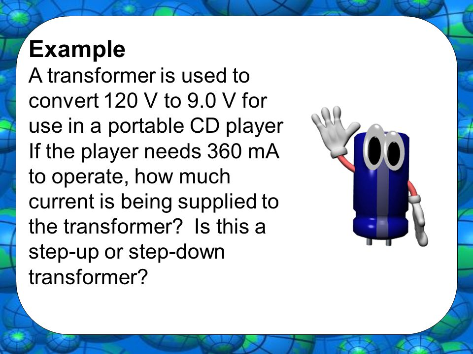 Example A transformer is used to convert 120 V to 9.0 V for use in a portable CD player.