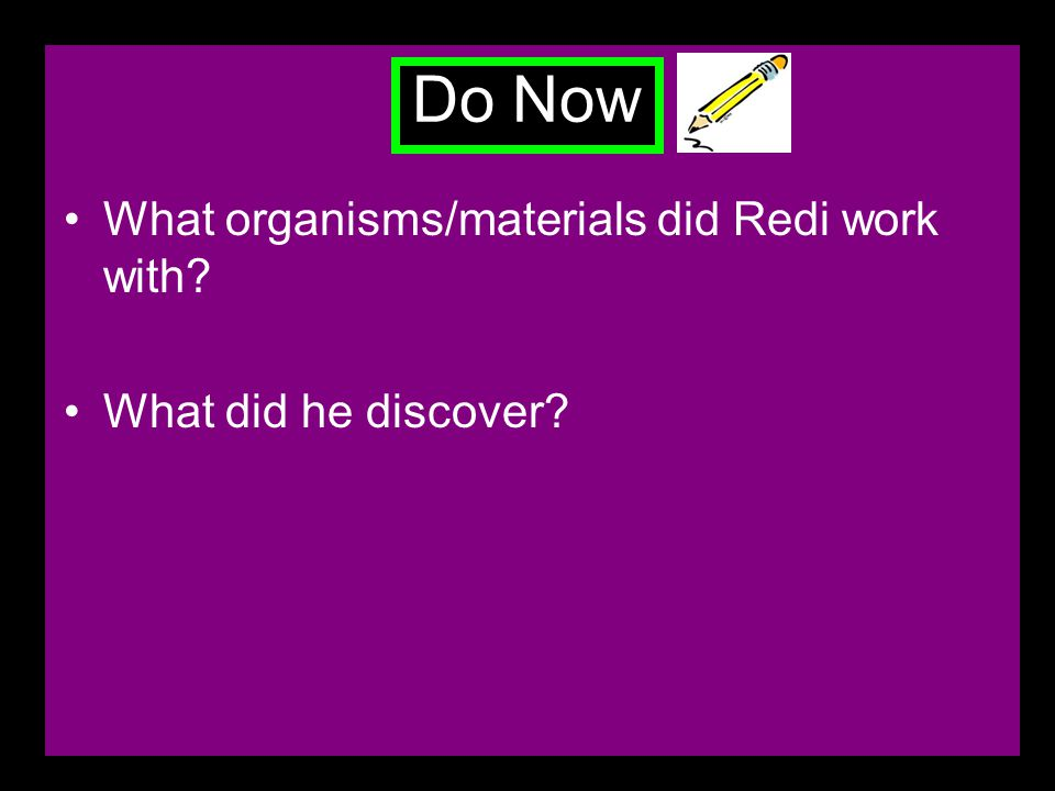 Do Now What organisms/materials did Redi work with What did he discover