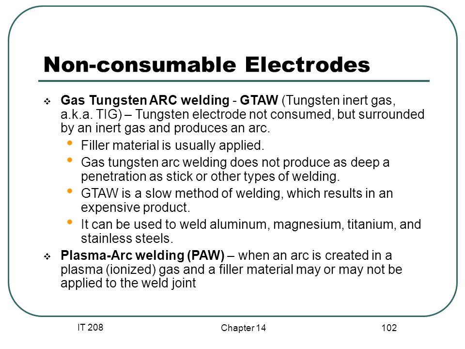 IT 208 Chapter 14 102 Non-consumable Electrodes  Gas Tungsten ARC welding - GTAW (Tungsten inert gas, a.k.a.