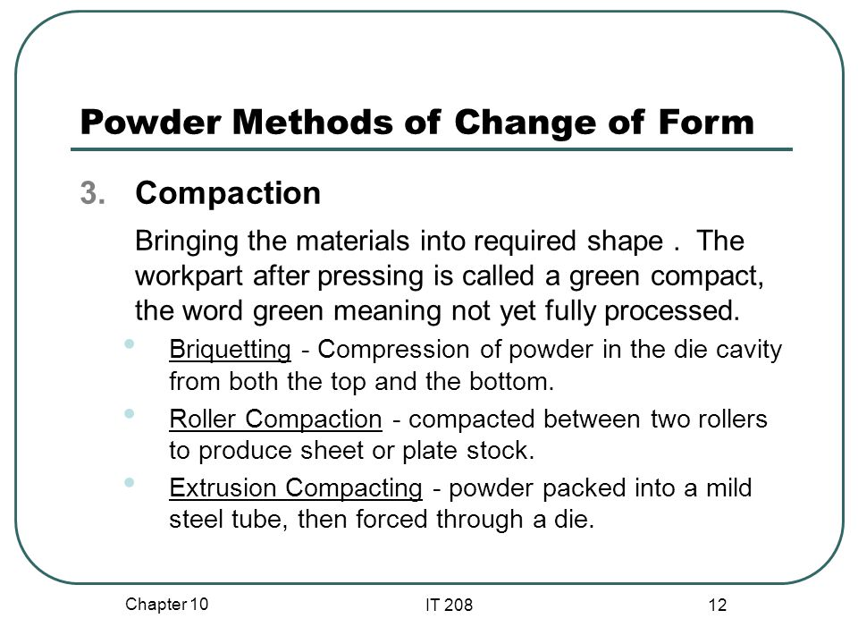 Chapter 10 IT 208 12 Powder Methods of Change of Form 3.Compaction Bringing the materials into required shape.