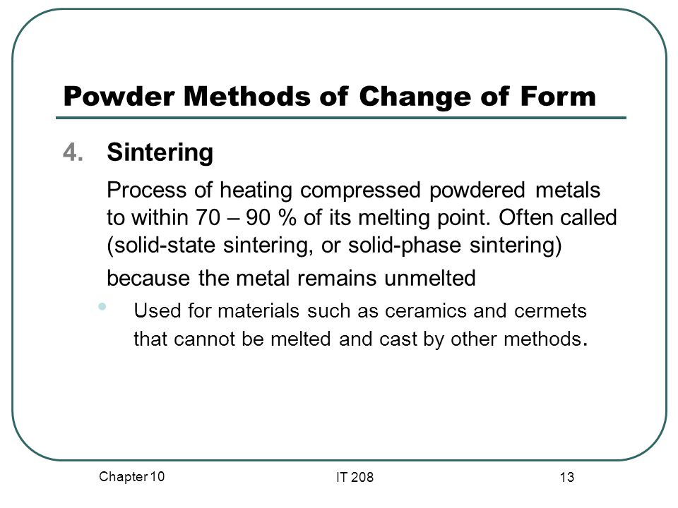 Chapter 10 IT 208 13 Powder Methods of Change of Form 4.Sintering Process of heating compressed powdered metals to within 70 – 90 % of its melting point.