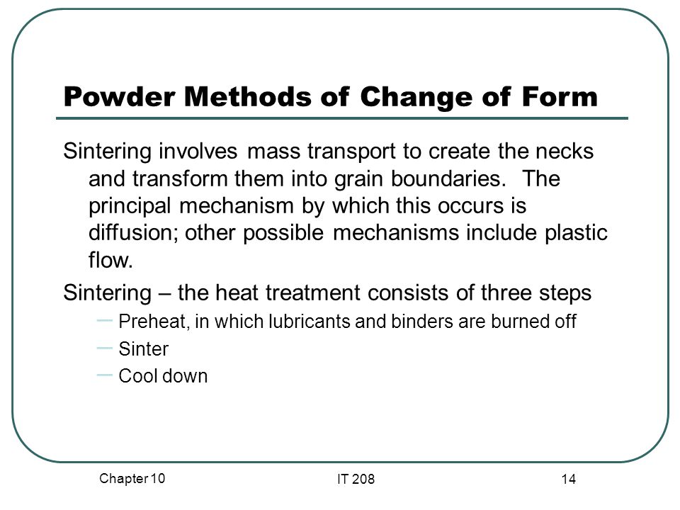 Chapter 10 IT 208 14 Powder Methods of Change of Form Sintering involves mass transport to create the necks and transform them into grain boundaries.