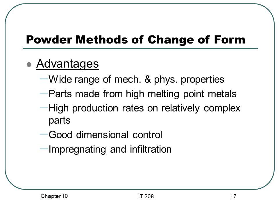 Chapter 10 IT 208 17 Powder Methods of Change of Form Advantages – Wide range of mech.