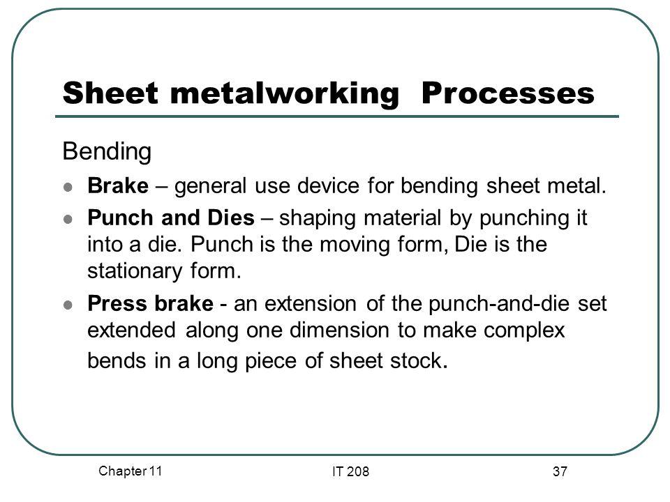 Chapter 11 IT 208 37 Sheet metalworking Processes Bending Brake – general use device for bending sheet metal.