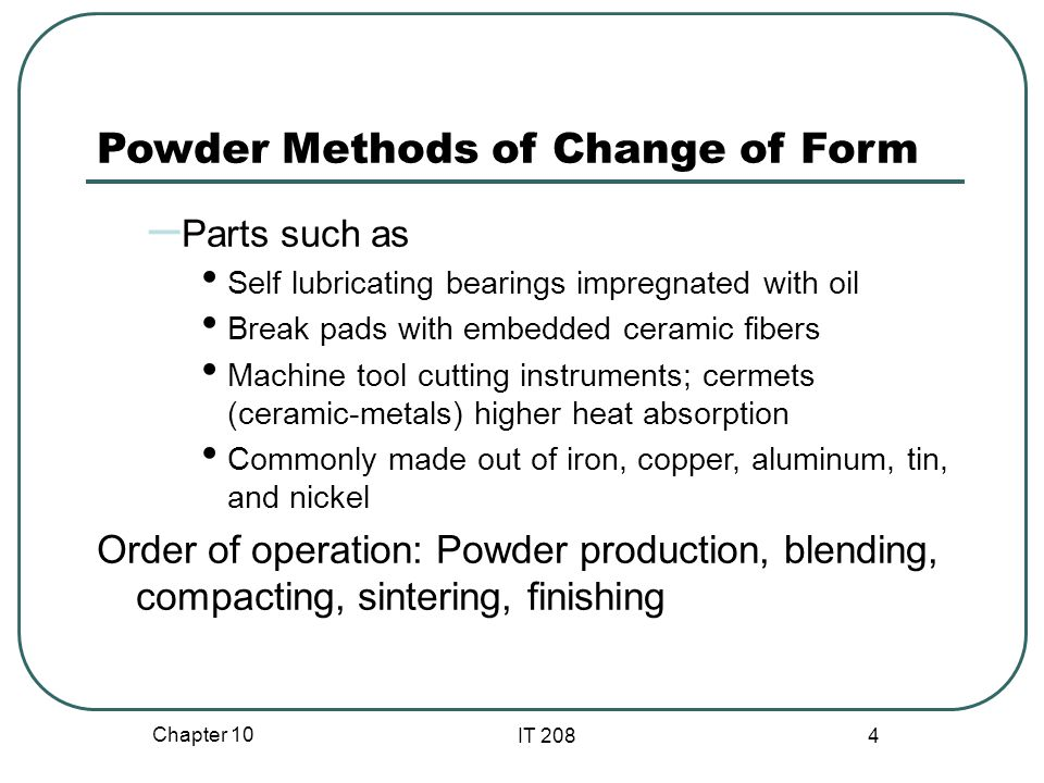 Chapter 10 IT 208 4 Powder Methods of Change of Form – Parts such as Self lubricating bearings impregnated with oil Break pads with embedded ceramic fibers Machine tool cutting instruments; cermets (ceramic-metals) higher heat absorption Commonly made out of iron, copper, aluminum, tin, and nickel Order of operation: Powder production, blending, compacting, sintering, finishing