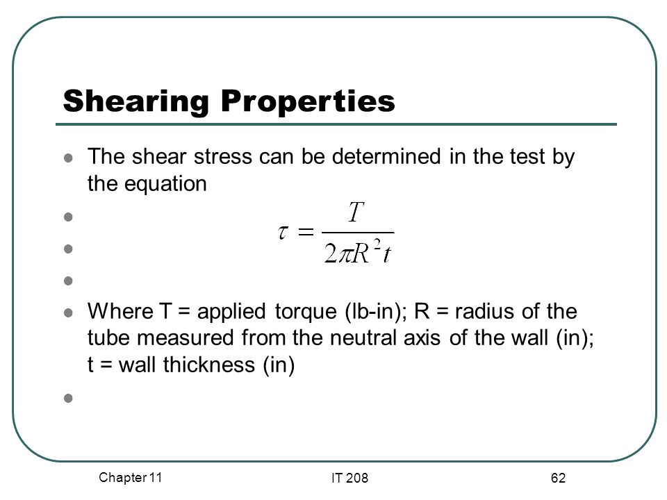 Chapter 11 IT 208 62 Shearing Properties The shear stress can be determined in the test by the equation Where T = applied torque (lb-in); R = radius of the tube measured from the neutral axis of the wall (in); t = wall thickness (in)