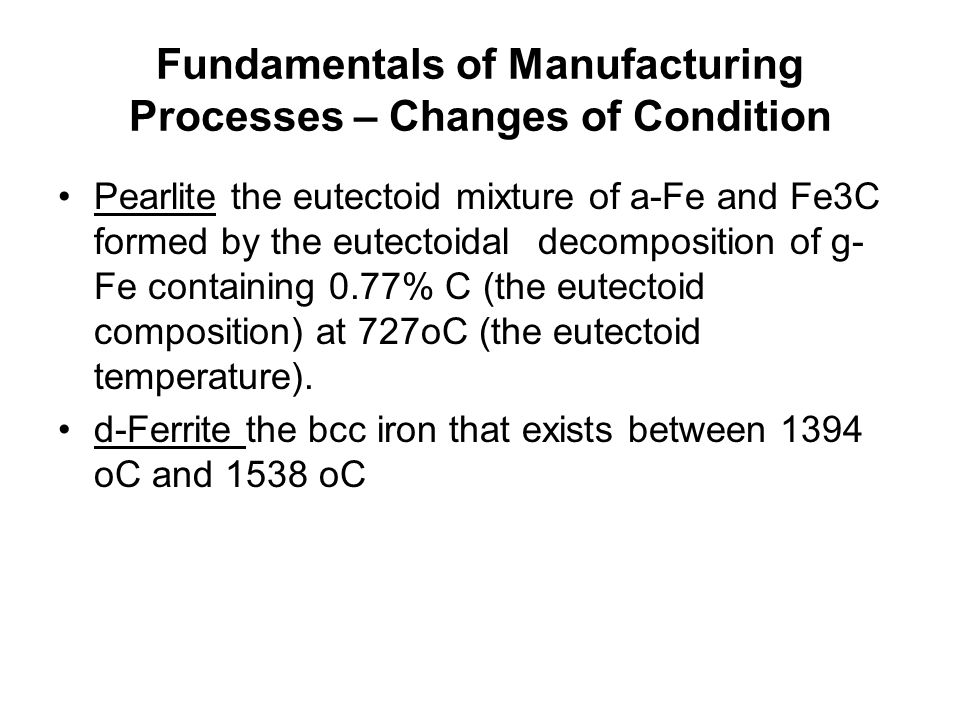 Fundamentals of Manufacturing Processes – Changes of Condition Pearlite the eutectoid mixture of a-Fe and Fe3C formed by the eutectoidal decomposition of g- Fe containing 0.77% C (the eutectoid composition) at 727oC (the eutectoid temperature).