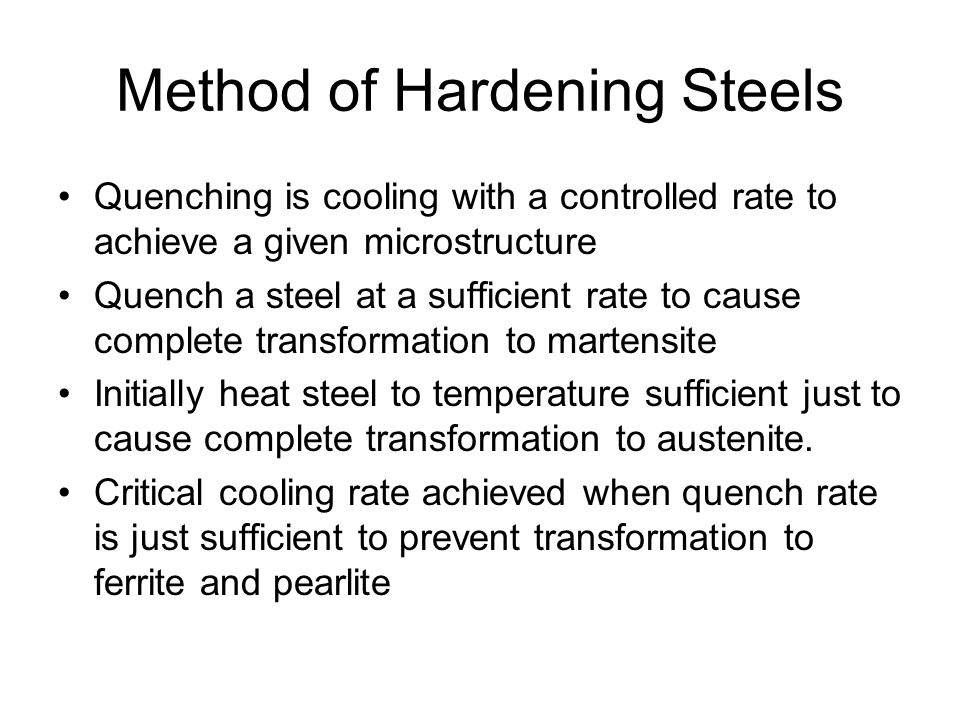 Method of Hardening Steels Quenching is cooling with a controlled rate to achieve a given microstructure Quench a steel at a sufficient rate to cause complete transformation to martensite Initially heat steel to temperature sufficient just to cause complete transformation to austenite.
