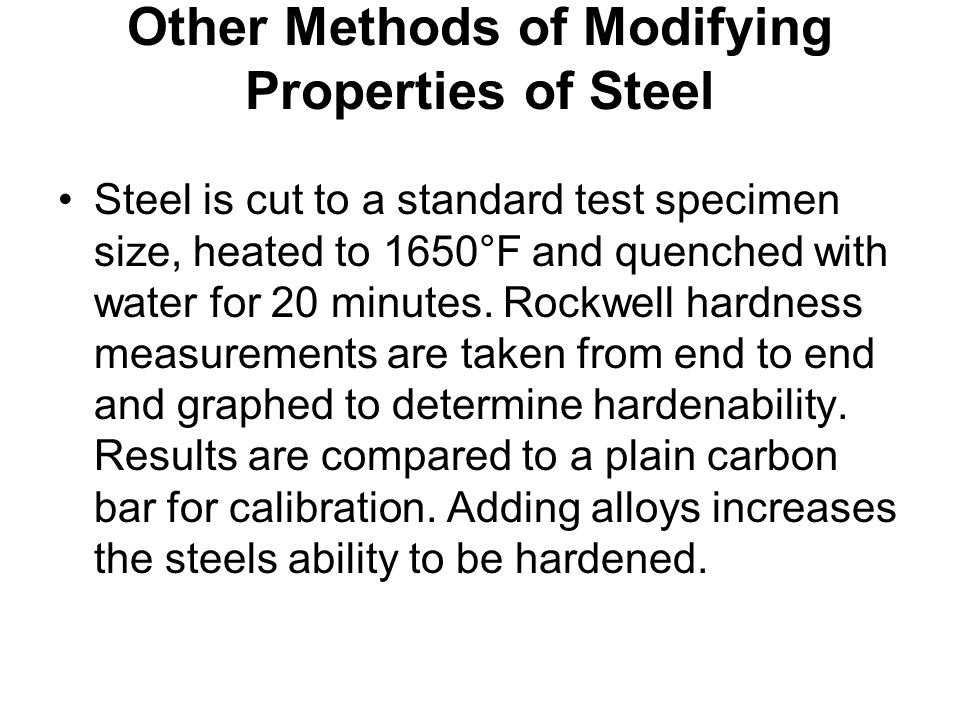 Other Methods of Modifying Properties of Steel Steel is cut to a standard test specimen size, heated to 1650°F and quenched with water for 20 minutes.